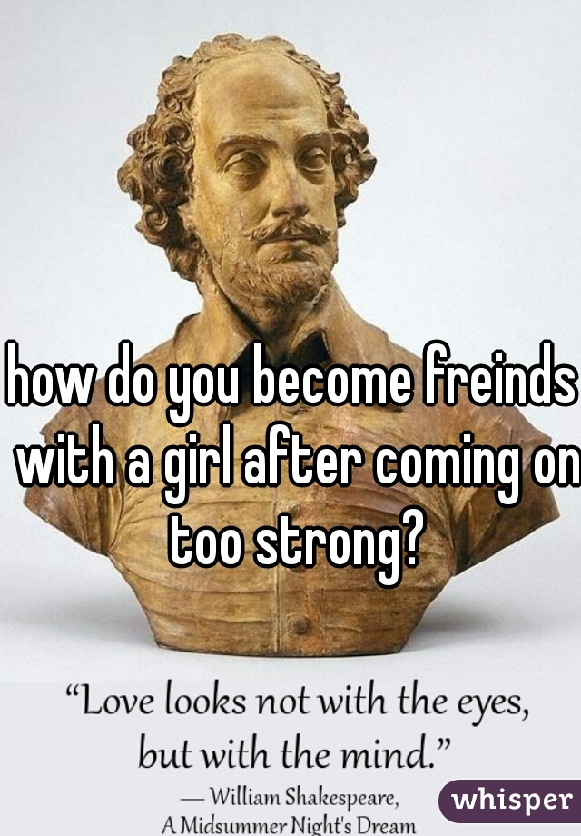 how do you become freinds with a girl after coming on too strong?