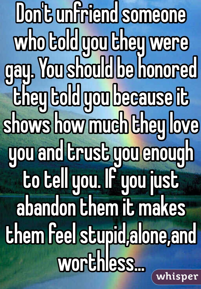Don't unfriend someone who told you they were gay. You should be honored they told you because it shows how much they love you and trust you enough to tell you. If you just abandon them it makes them feel stupid,alone,and worthless...
