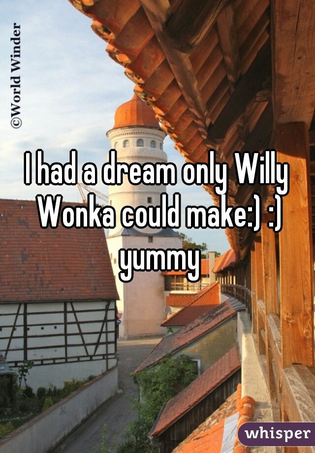 I had a dream only Willy Wonka could make:) :) yummy