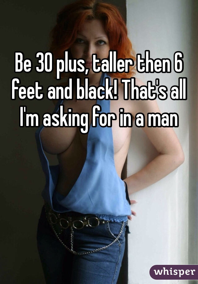 Be 30 plus, taller then 6 feet and black! That's all I'm asking for in a man