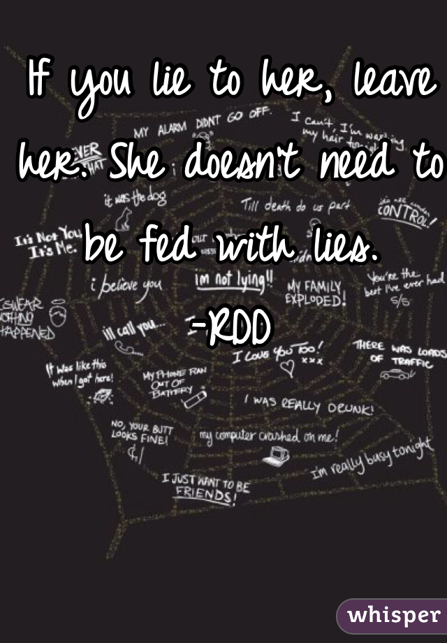 If you lie to her, leave her. She doesn't need to be fed with lies.  -RDD