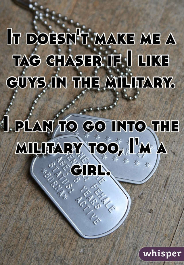It doesn't make me a tag chaser if I like guys in the military.  I plan to go into the military too, I'm a girl.