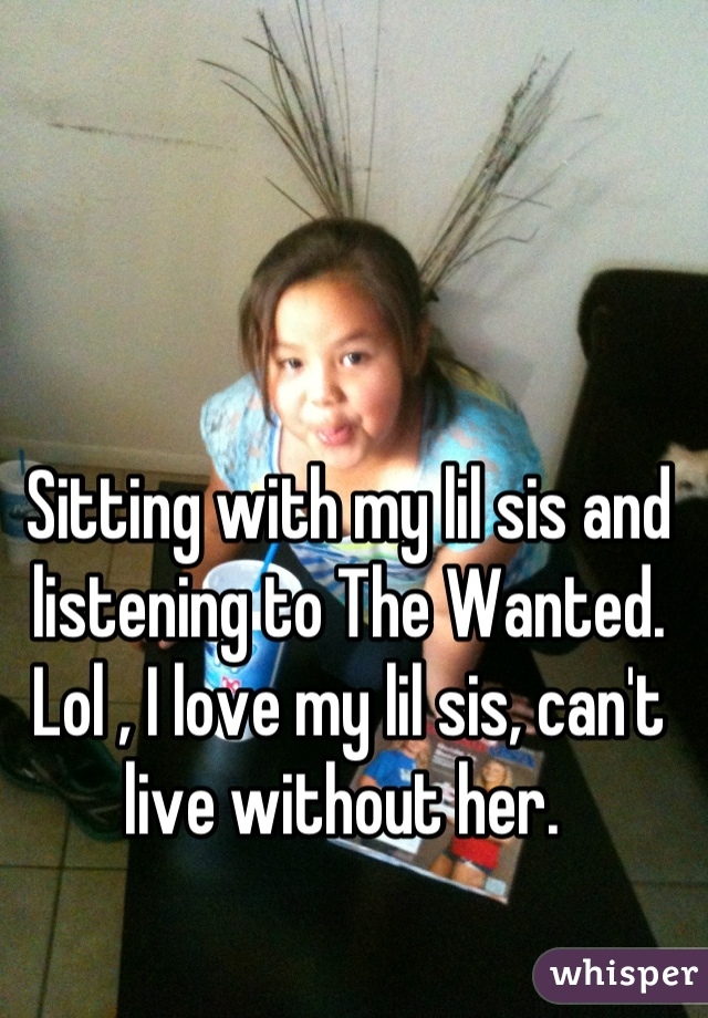 Sitting with my lil sis and listening to The Wanted. Lol , I love my lil sis, can't live without her.