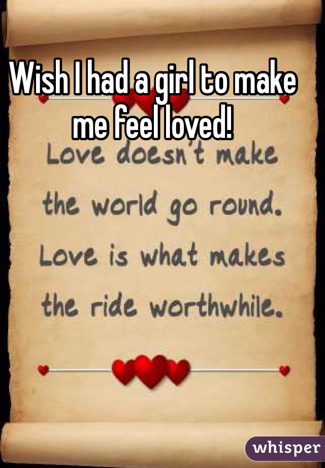 Wish I had a girl to make me feel loved!