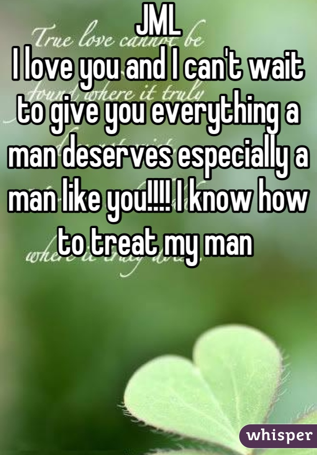 JML  I love you and I can't wait to give you everything a man deserves especially a man like you!!!! I know how to treat my man