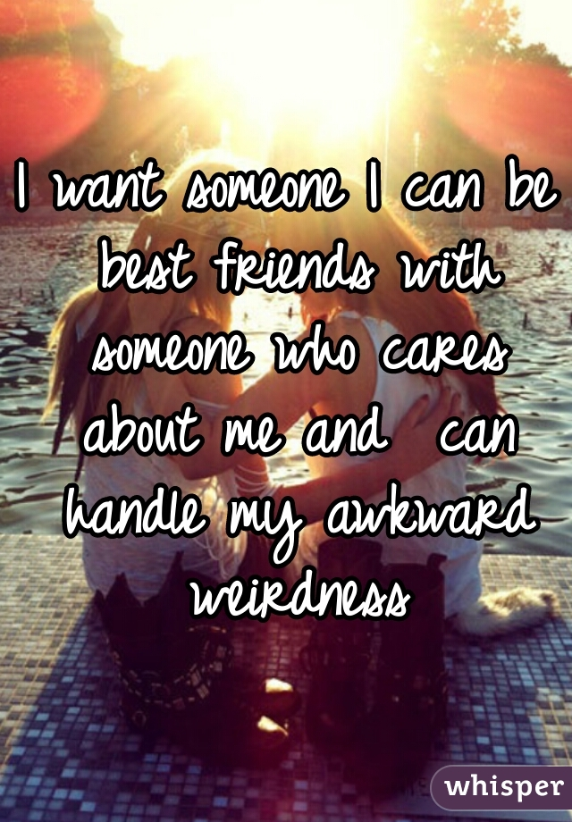 I want someone I can be best friends with someone who cares about me and  can handle my awkward weirdness