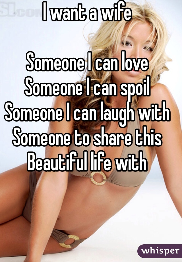 I want a wife  Someone I can love  Someone I can spoil  Someone I can laugh with  Someone to share this  Beautiful life with