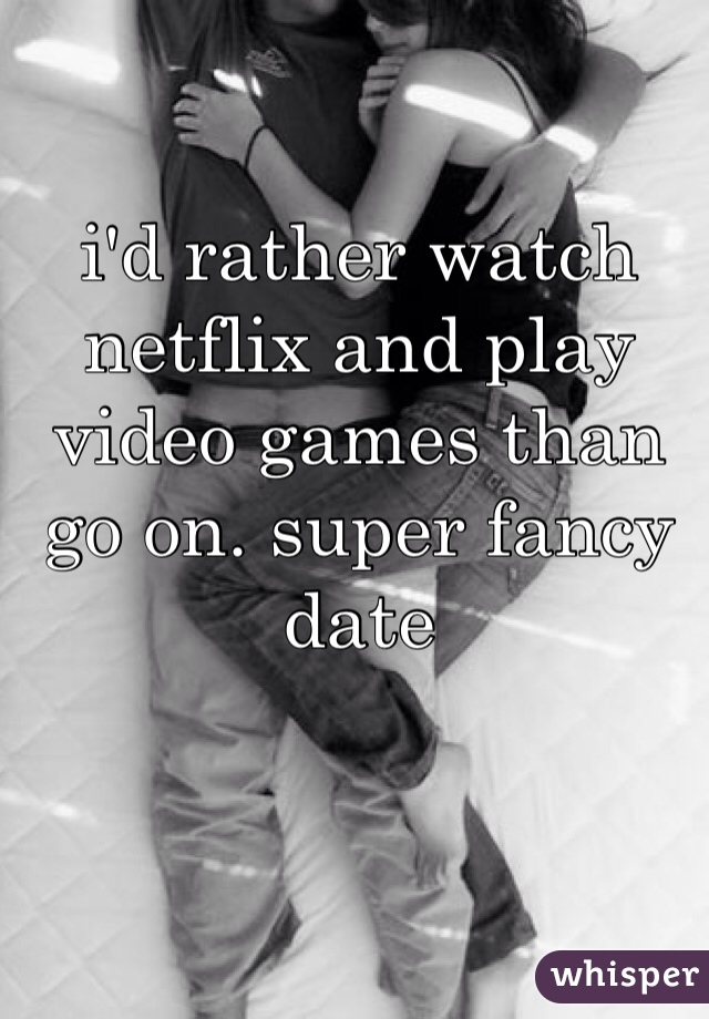 i'd rather watch netflix and play video games than go on. super fancy date