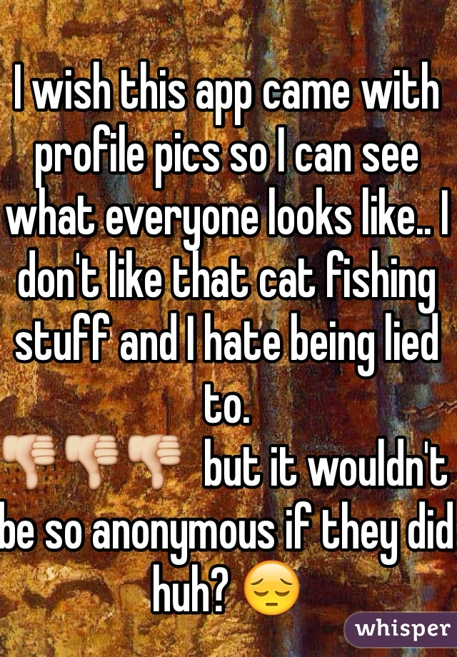I wish this app came with profile pics so I can see what everyone looks like.. I don't like that cat fishing stuff and I hate being lied to.  👎👎👎  but it wouldn't be so anonymous if they did huh? 😔