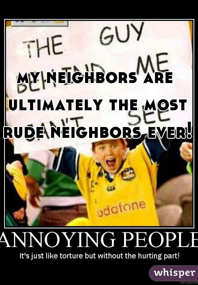 my neighbors are ultimately the most rude neighbors ever!