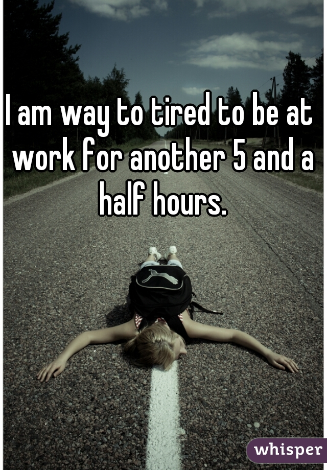 I am way to tired to be at work for another 5 and a half hours.