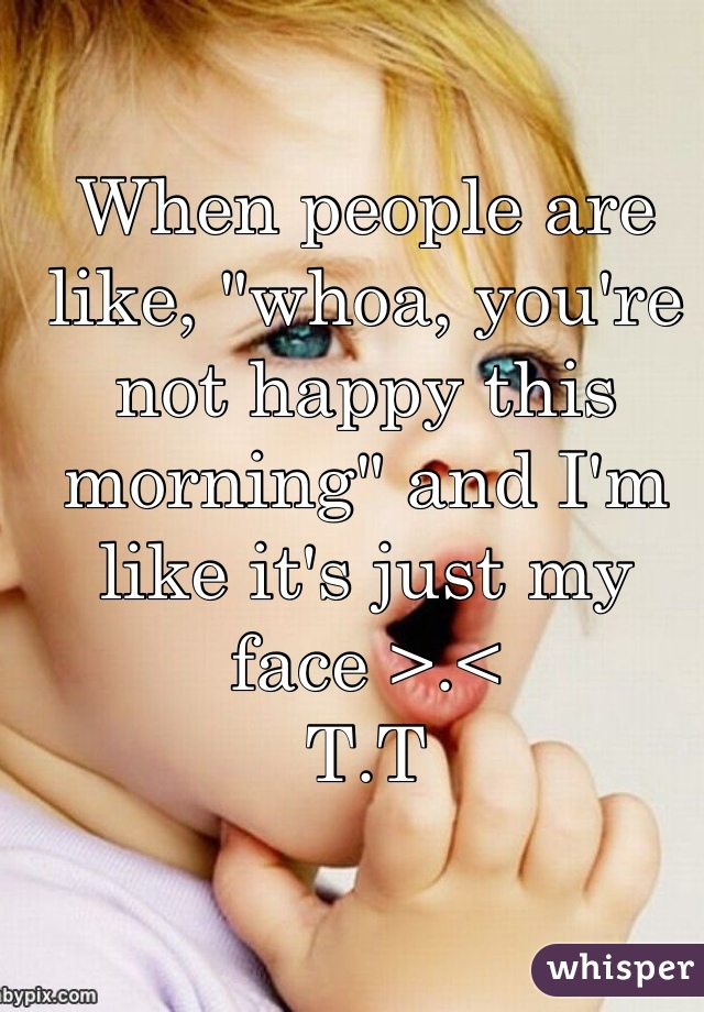 """When people are like, """"whoa, you're not happy this morning"""" and I'm like it's just my face >.<  T.T"""