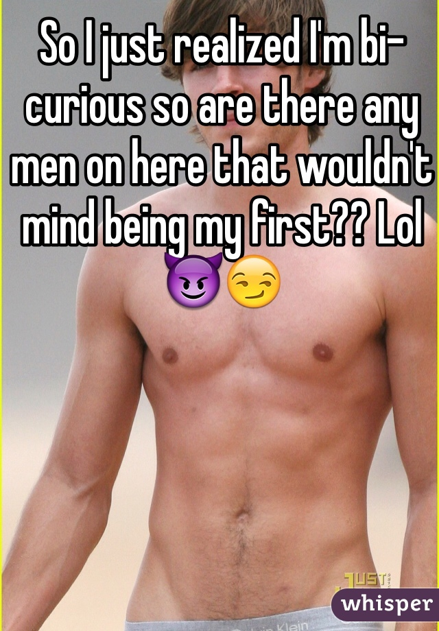 So I just realized I'm bi-curious so are there any men on here that wouldn't mind being my first?? Lol 😈😏