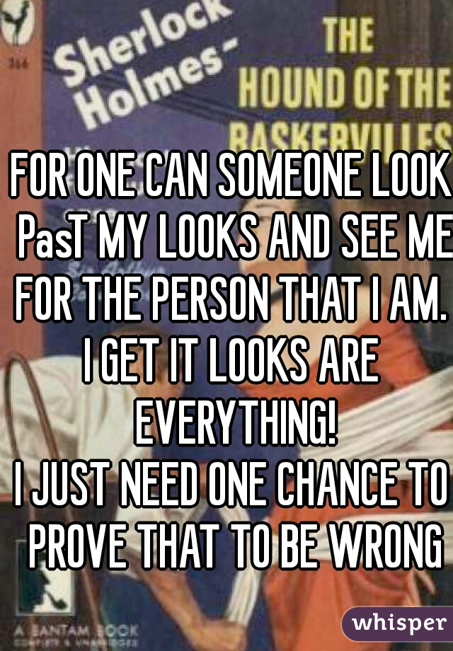 FOR ONE CAN SOMEONE LOOK PasT MY LOOKS AND SEE ME FOR THE PERSON THAT I AM.  I GET IT LOOKS ARE EVERYTHING! I JUST NEED ONE CHANCE TO PROVE THAT TO BE WRONG