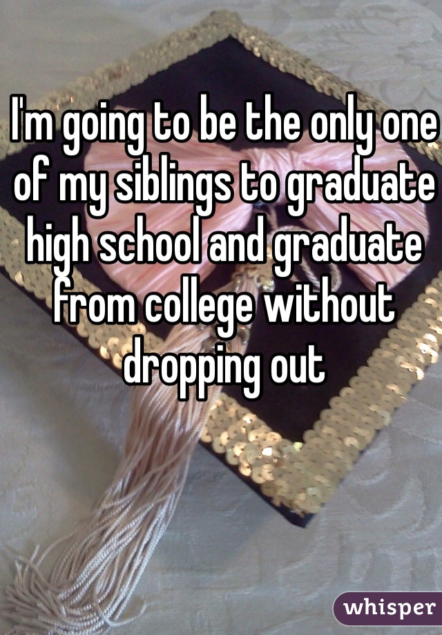 I'm going to be the only one of my siblings to graduate high school and graduate from college without dropping out