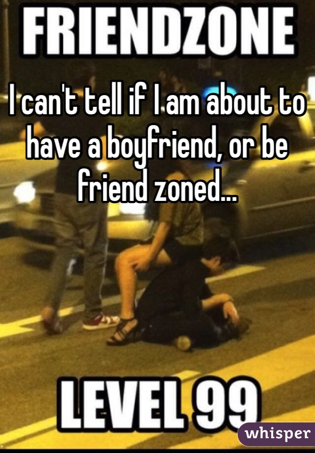 I can't tell if I am about to have a boyfriend, or be friend zoned...