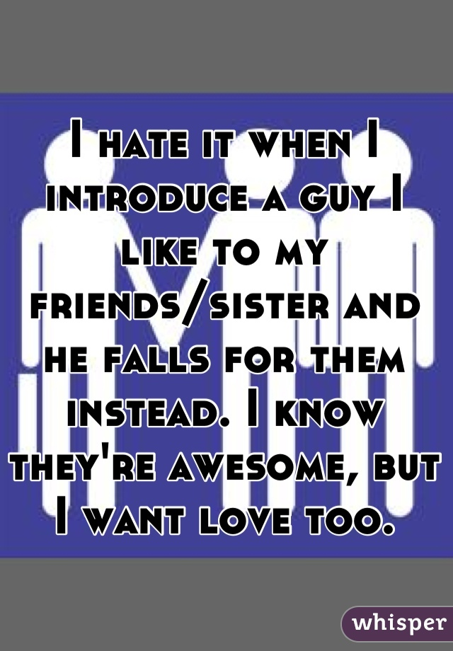 I hate it when I introduce a guy I like to my friends/sister and he falls for them instead. I know they're awesome, but I want love too.