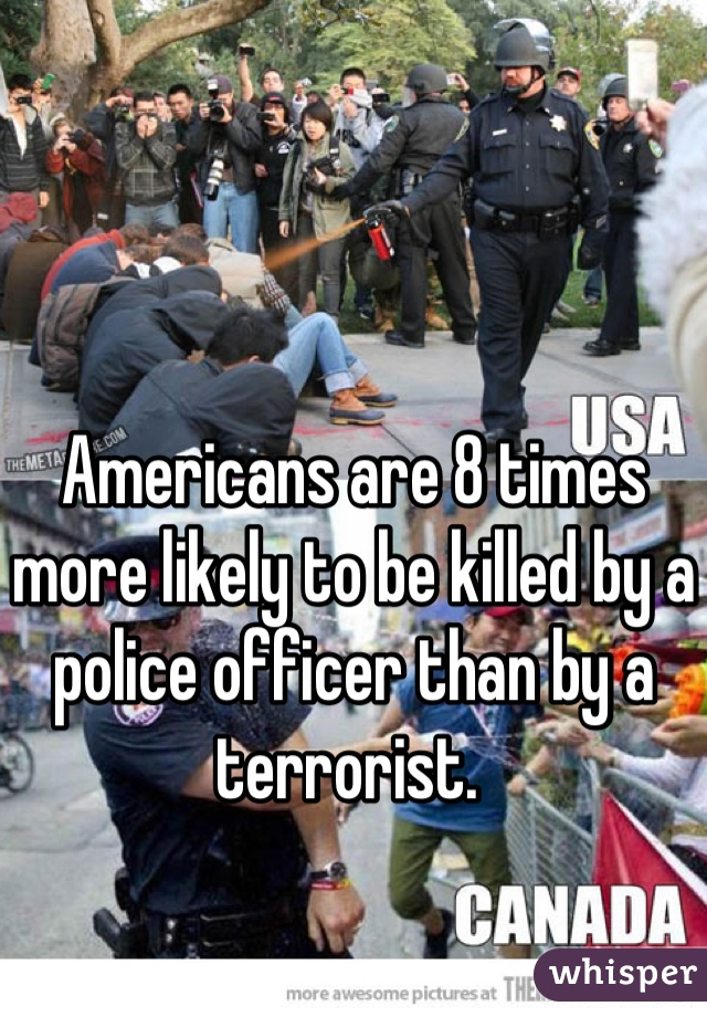 Americans are 8 times more likely to be killed by a police officer than by a terrorist.