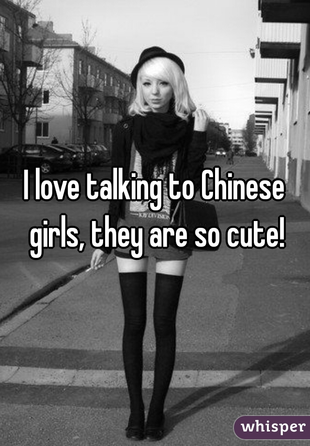 I love talking to Chinese girls, they are so cute!