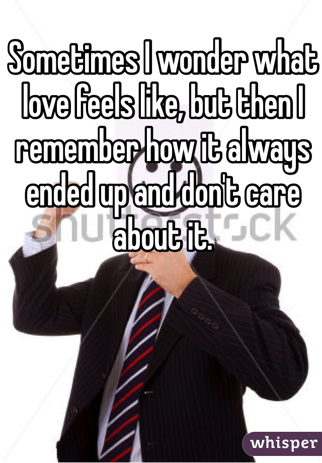 Sometimes I wonder what love feels like, but then I remember how it always ended up and don't care about it.