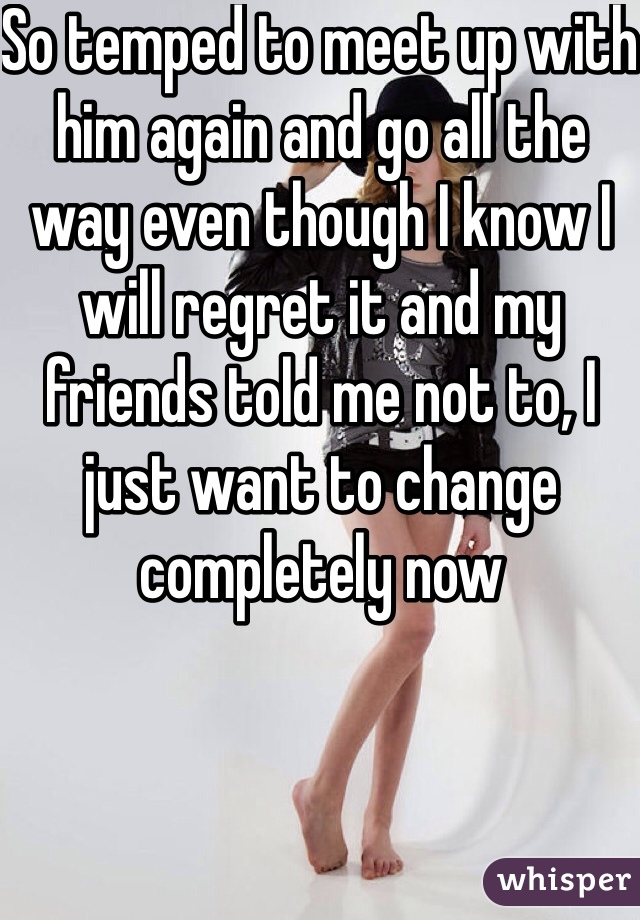 So temped to meet up with him again and go all the way even though I know I will regret it and my friends told me not to, I just want to change completely now