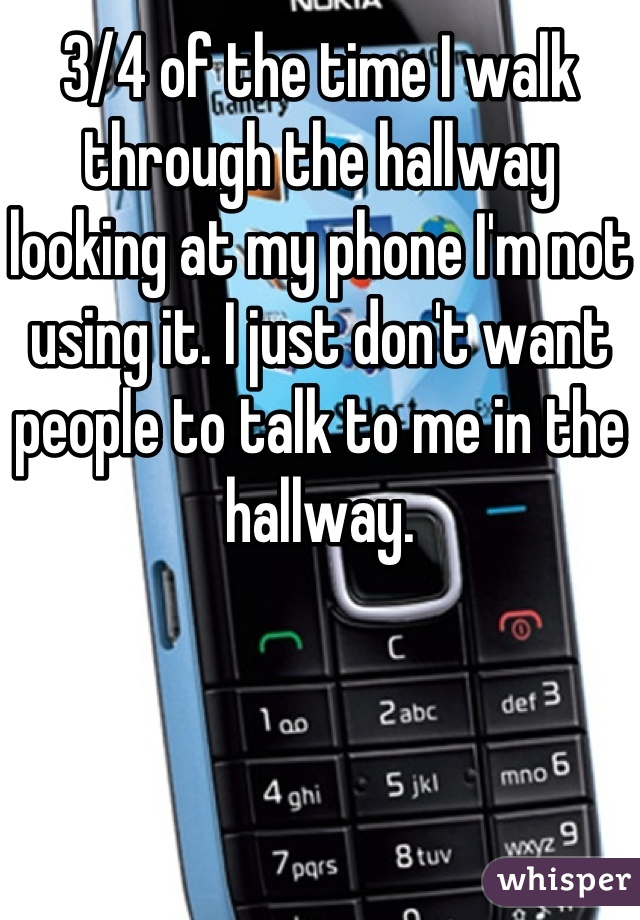 3/4 of the time I walk through the hallway looking at my phone I'm not using it. I just don't want people to talk to me in the hallway.