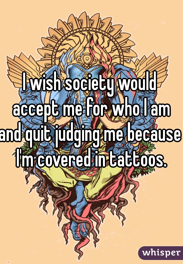 I wish society would accept me for who I am and quit judging me because I'm covered in tattoos.