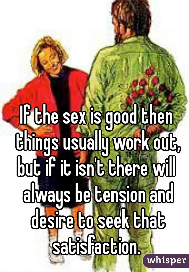 If the sex is good then things usually work out,  but if it isn't there will always be tension and desire to seek that satisfaction.