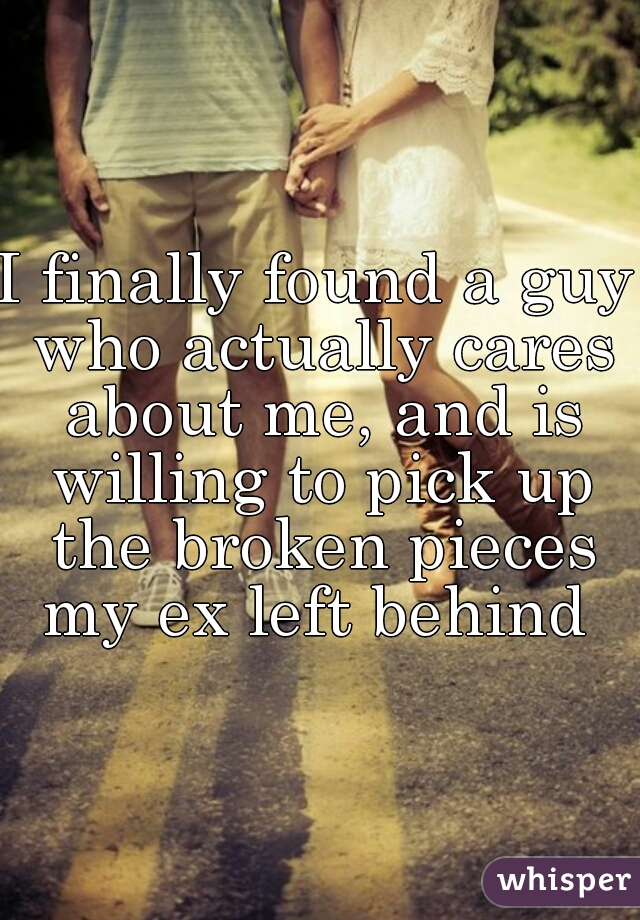 I finally found a guy who actually cares about me, and is willing to pick up the broken pieces my ex left behind