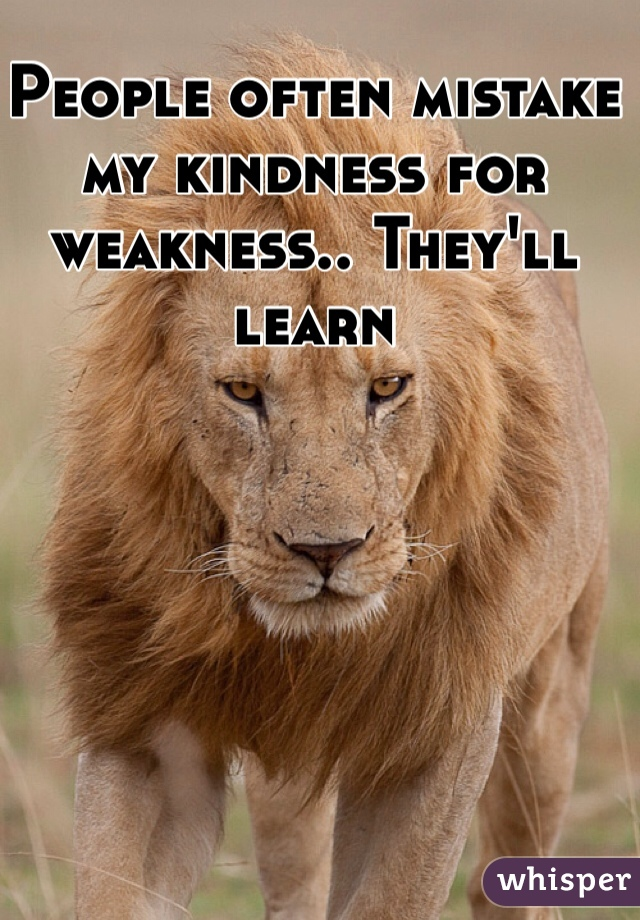 People often mistake my kindness for weakness.. They'll learn