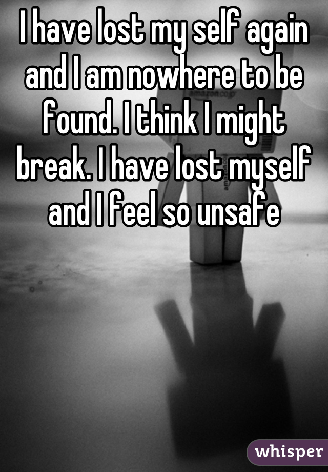 I have lost my self again and I am nowhere to be found. I think I might break. I have lost myself and I feel so unsafe