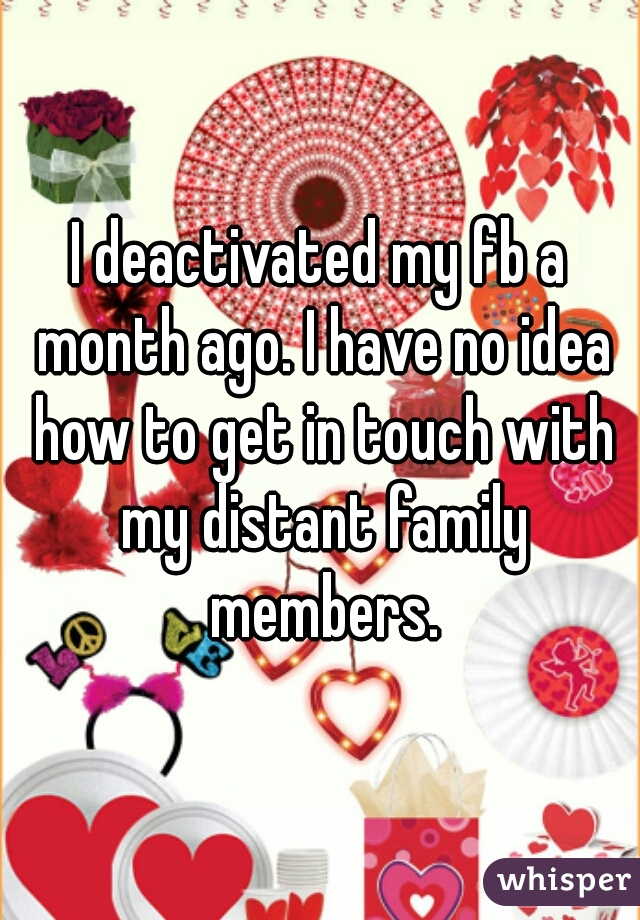 I deactivated my fb a month ago. I have no idea how to get in touch with my distant family members.