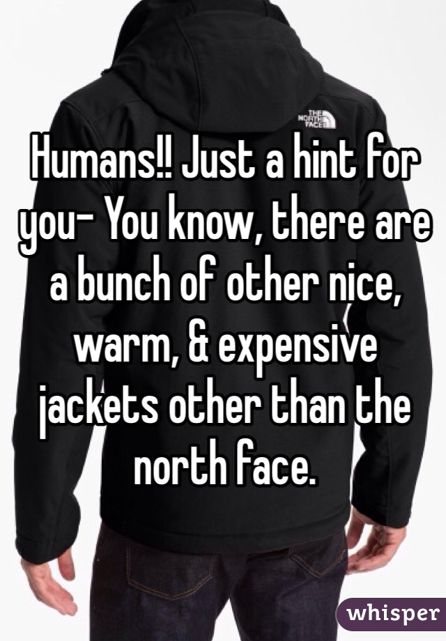 Humans!! Just a hint for you- You know, there are a bunch of other nice, warm, & expensive jackets other than the north face.