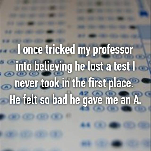 I once tricked my professor into believing he lost a test I never took in the first place.  He felt so bad he gave me an A.