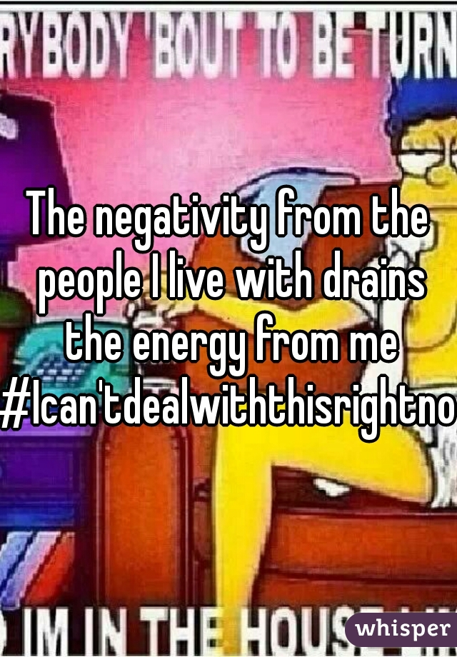 The negativity from the people I live with drains the energy from me #Ican'tdealwiththisrightnow