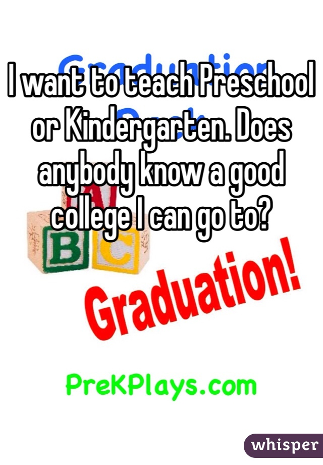 I want to teach Preschool or Kindergarten. Does anybody know a good college I can go to?