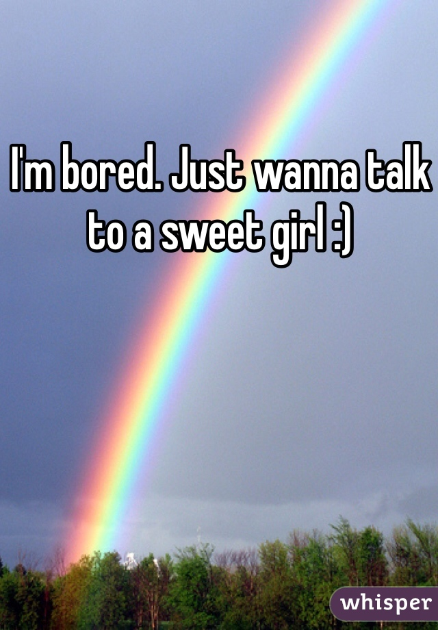 I'm bored. Just wanna talk to a sweet girl :)