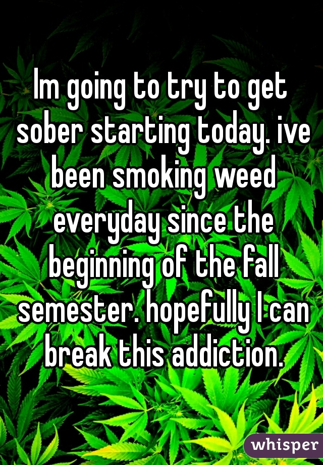 Im going to try to get sober starting today. ive been smoking weed everyday since the beginning of the fall semester. hopefully I can break this addiction.