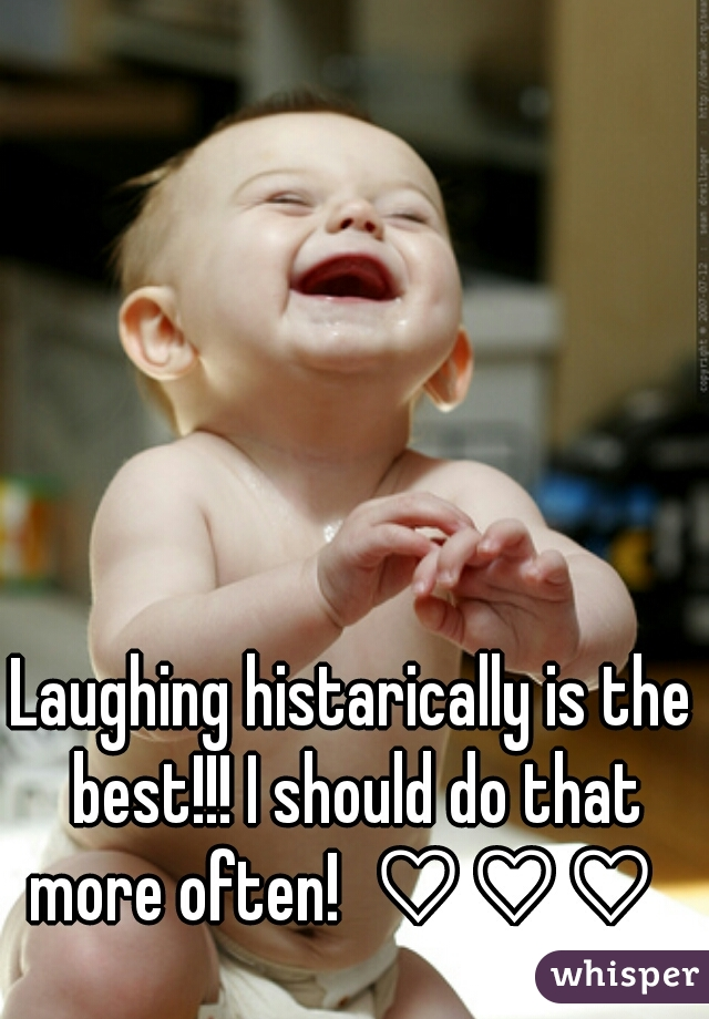 Laughing histarically is the best!!! I should do that more often!  ♡♡♡