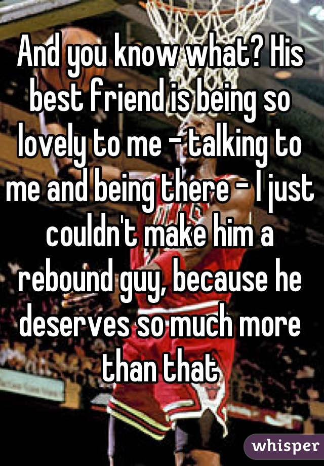 And you know what? His best friend is being so lovely to me - talking to me and being there - I just couldn't make him a rebound guy, because he deserves so much more than that