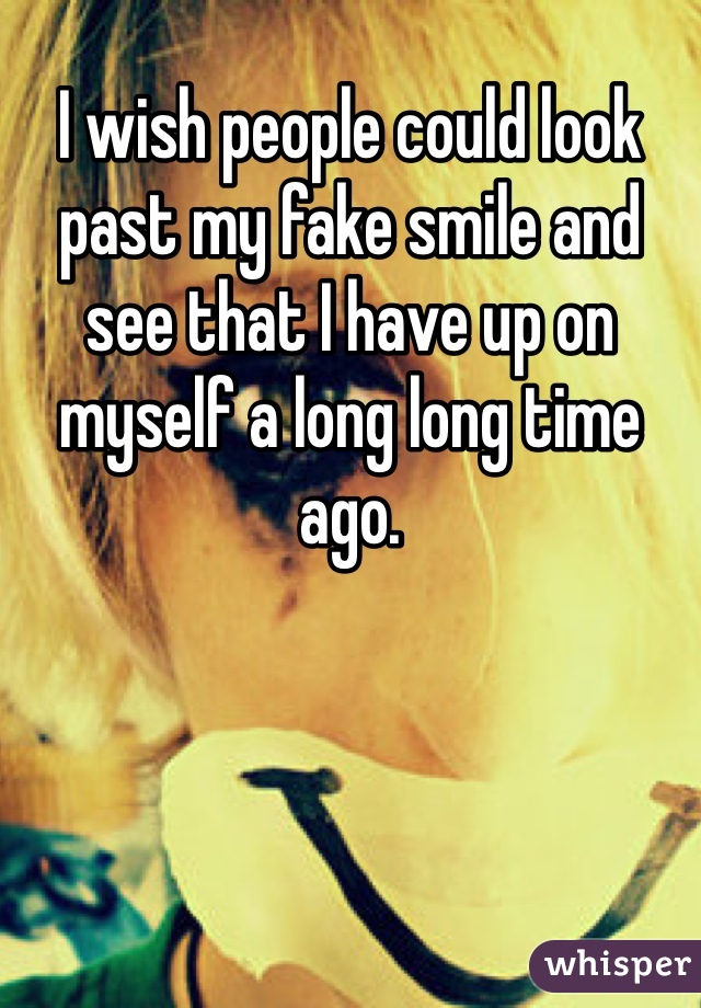 I wish people could look past my fake smile and see that I have up on myself a long long time ago.
