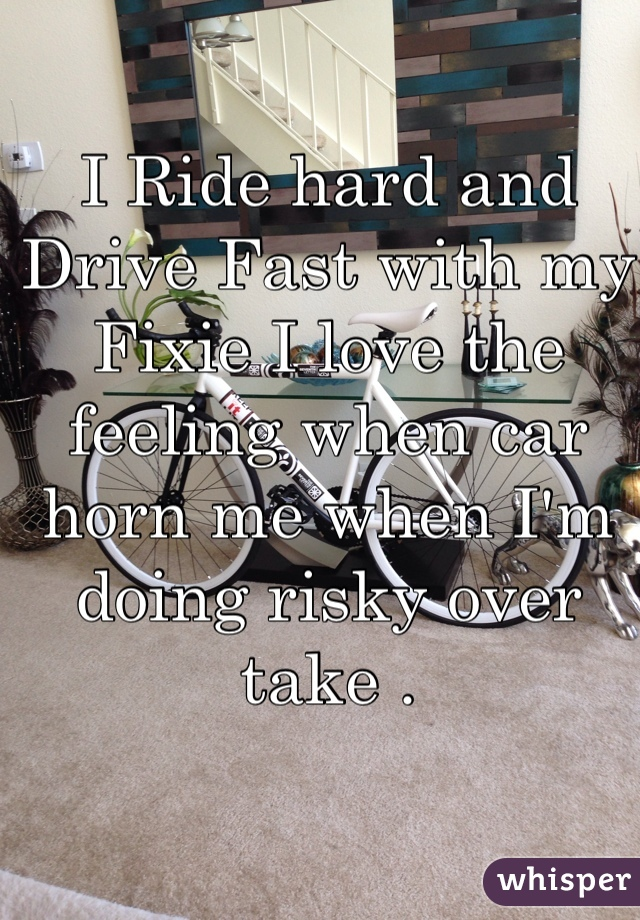 I Ride hard and Drive Fast with my Fixie I love the feeling when car horn me when I'm doing risky over take .
