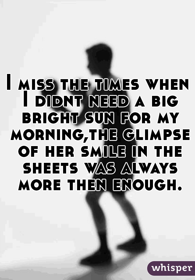 I miss the times when I didnt need a big bright sun for my morning,the glimpse of her smile in the sheets was always more then enough.
