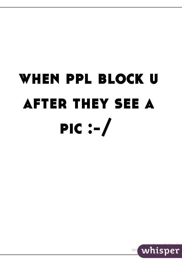when ppl block u after they see a  pic :-/