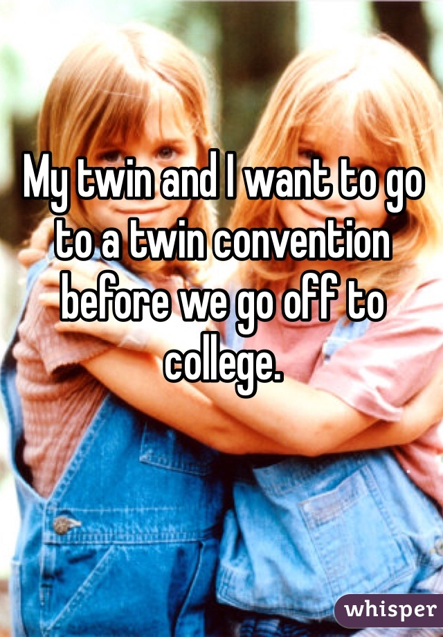 My twin and I want to go to a twin convention before we go off to college.