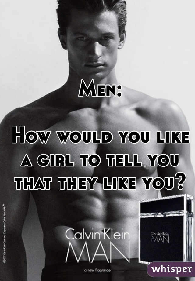 Men:    How would you like a girl to tell you that they like you?