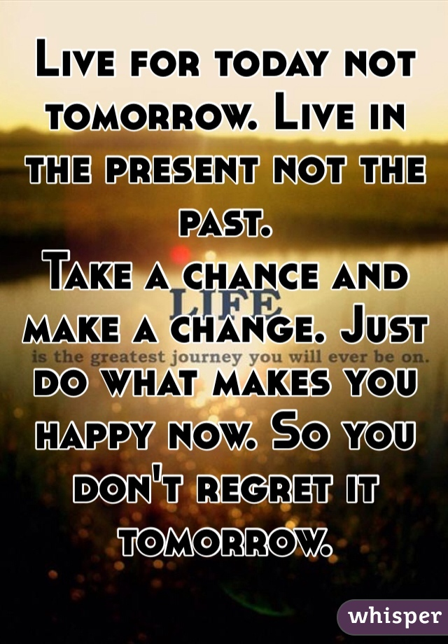 Live for today not tomorrow. Live in the present not the past. Take a chance and make a change. Just do what makes you happy now. So you don't regret it tomorrow.