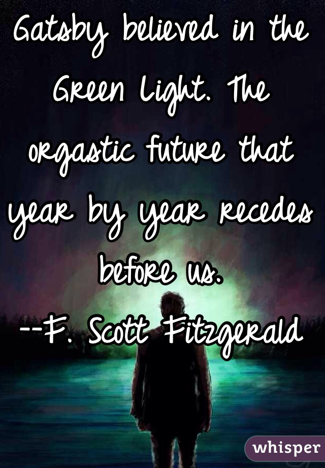 Gatsby believed in the Green Light. The orgastic future that year by year recedes before us. --F. Scott Fitzgerald