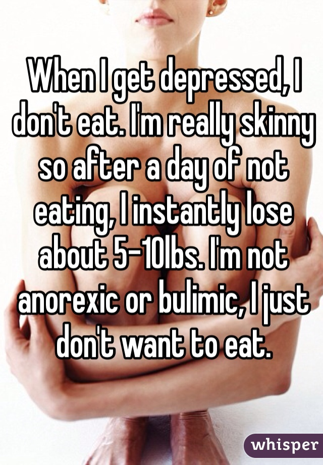 When I get depressed, I don't eat. I'm really skinny so after a day of not eating, I instantly lose about 5-10lbs. I'm not anorexic or bulimic, I just don't want to eat.