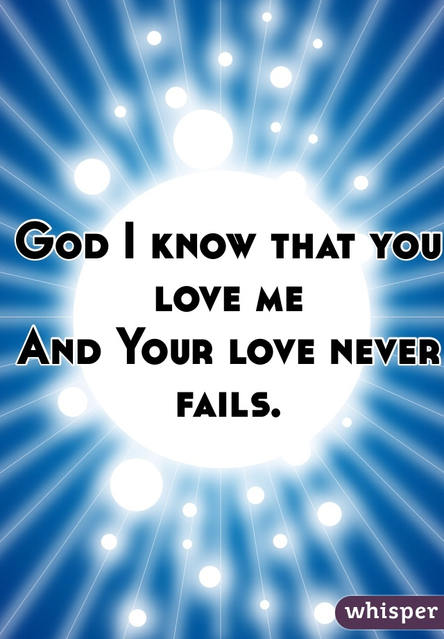 God I know that you love me And Your love never fails.